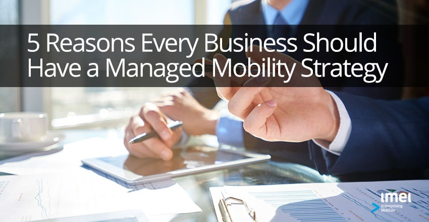 5 Reasons Every Business Should Have a Managed Mobility Strategy