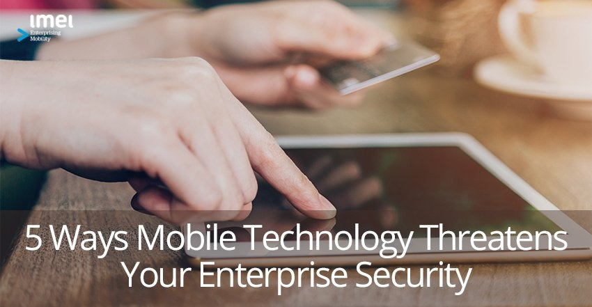 5 Ways Mobile Technology Threatens Your Enterprise Security