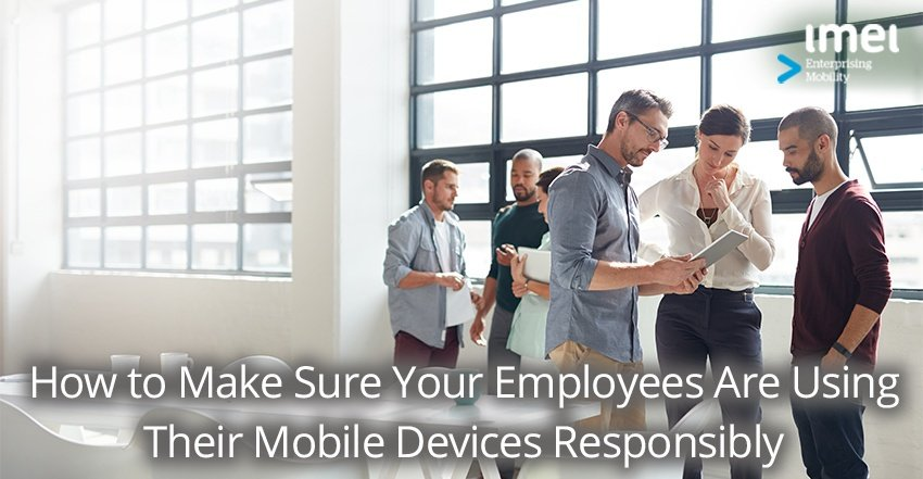 How to Make Sure Your Employees Are Using Their Mobile Devices Responsibly