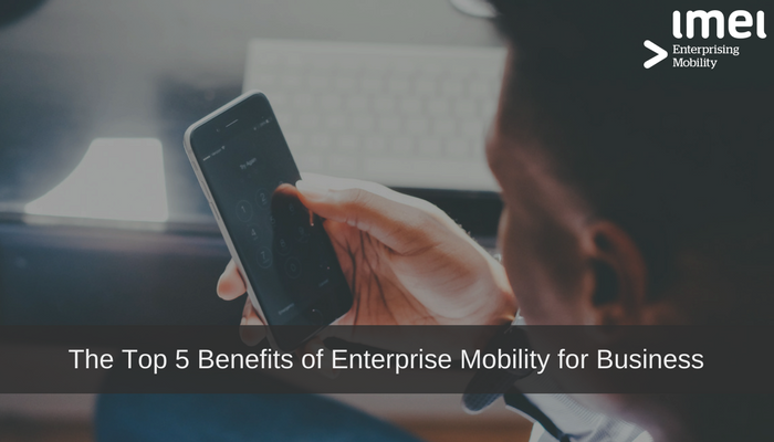 The Top5Benefits of Enterprise Mobility for Business