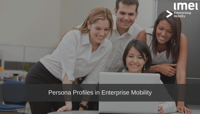 Why Persona Profiles are an essential component of effective Enterprise Mobility Management