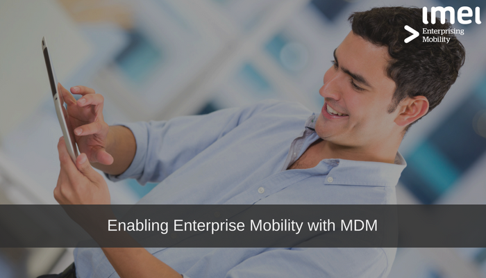 Enabling Enterprise Mobility with Mobile Device Management